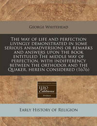 The Way of Life and Perfection Livingly Demonstrated in Some Serious Animadversions or Remarks and Answers Upon the Book Entituled the Middle Way of Perfection, with Indifferency Between the Orthodox and the Quaker, Herein Considered (1676) by George Whitehead