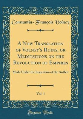 A New Translation of Volney's Ruins, or Meditations on the Revolution of Empires, Vol. 1 by Constantin-Francois Volney