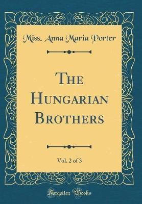 The Hungarian Brothers, Vol. 2 of 3 (Classic Reprint) by Miss Anna Maria Porter image
