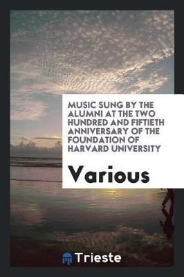 Music Sung by the Alumni at the Two Hundred and Fiftieth Anniversary of the Foundation of Harvard University by Various ~