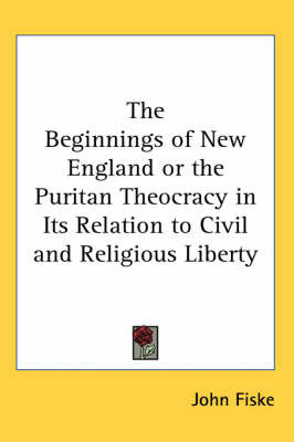 The Beginnings of New England or the Puritan Theocracy in Its Relation to Civil and Religious Liberty by John Fiske image