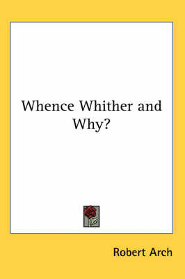 Whence Whither and Why? by Robert Arch