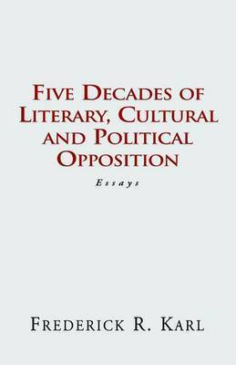 Five Decades of Opposition by Frederick R Karl (New York University. New York University New York University New York University New York University New York University New York Un