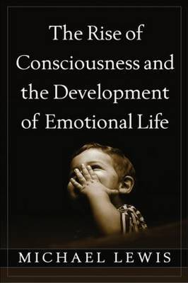 The Rise of Consciousness and the Development of Emotional Life by Michael Lewis