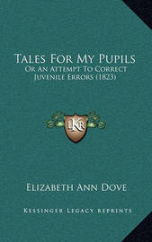 Tales for My Pupils Tales for My Pupils: Or an Attempt to Correct Juvenile Errors (1823) or an Attempt to Correct Juvenile Errors (1823) by Elizabeth Ann Dove
