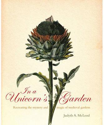 In a Unicorn's Garden: Recreating the Magic and Mystery of Medieval Gardens by Judyth McLeod