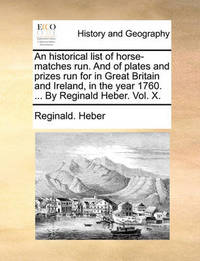 An Historical List of Horse-Matches Run. and of Plates and Prizes Run for in Great Britain and Ireland, in the Year 1760. ... by Reginald Heber. Vol. X. by Reginald Heber
