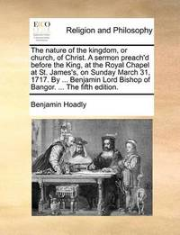 The Nature of the Kingdom, or Church, of Christ. a Sermon Preach'd Before the King, at the Royal Chapel at St. James's, on Sunday March 31, 1717. by ... Benjamin Lord Bishop of Bangor. ... the Fifth Edition by Benjamin Hoadly