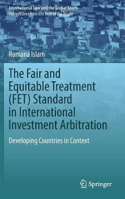 The Fair and Equitable Treatment (FET) Standard in International Investment Arbitration by Rumana Islam