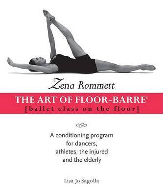 Zena Rommett: The Art of Floor-Barre: Ballet Class on the Floor: A Conditioning Program for Dancers, Athletes, the Injured, and the Elderly by Zena Rommett