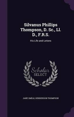 Silvanus Phillips Thompson, D. SC., LL. D., F.R.S. by Jane Smeal Henderson Thompson