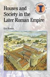 Houses and Society in the Later Roman Empire by Kim Bowes