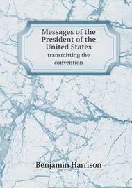 Messages of the President of the United States Transmitting the Convention by Benjamin Harrison