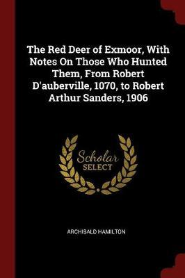 The Red Deer of Exmoor, with Notes on Those Who Hunted Them, from Robert D'Auberville, 1070, to Robert Arthur Sanders, 1906 by Archibald Hamilton image