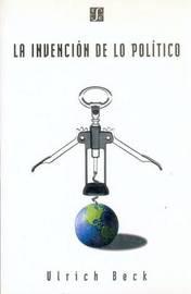 La Invencion De Lo Politico: Para UNA Teoria De La Modernizacion Reflexiva by Ulrich Beck