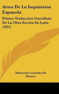 Artes De La Inquisizion Espanola: Primer Traduczion Castellana De La Obra Escrita En Latin (1851) by Raimundo Gonzalez De Montes image