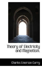 Theory of Electricity and Magnetism. by Charles Emerson Curry