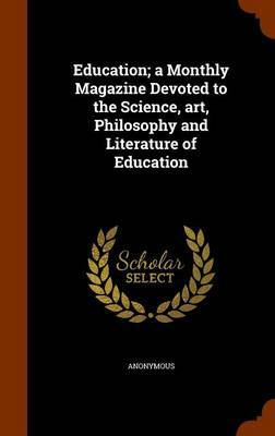 Education; A Monthly Magazine Devoted to the Science, Art, Philosophy and Literature of Education by * Anonymous
