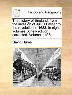 The History of England, from the Invasion of Julius Caesar to the Revolution in 1688. in Eight Volumes. a New Edition, Corrected. Volume 1 of 8 by David Hume