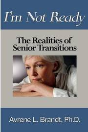 I'm Not Ready--The Realities of Senior Transitions by Avrene L Brandt Phd