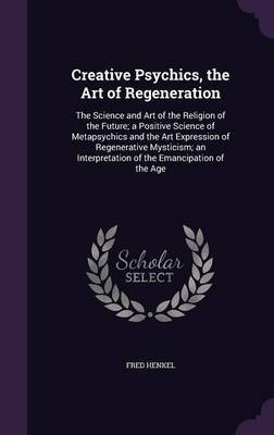 Creative Psychics, the Art of Regeneration by Fred Henkel