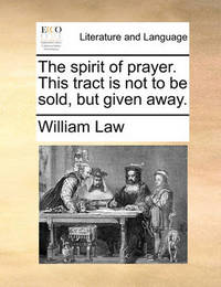 The Spirit of Prayer. This Tract Is Not to Be Sold, But Given Away. by William Law