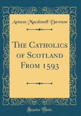 The Catholics of Scotland from 1593 (Classic Reprint) by Aeneas Macdonell Dawson
