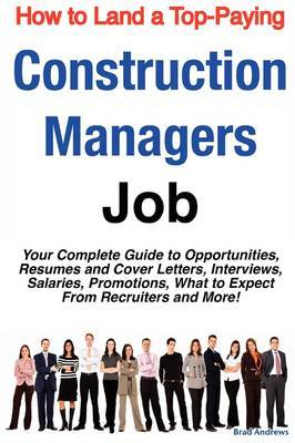 How to Land a Top-Paying Construction Managers Job: Your Complete Guide to Opportunities, Resumes and Cover Letters, Interviews, Salaries, Promotions, What to Expect from Recruiters and More! by Brad Andrews image