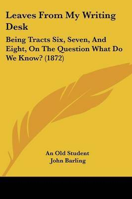 Leaves From My Writing Desk: Being Tracts Six, Seven, And Eight, On The Question What Do We Know? (1872) by An Old Student