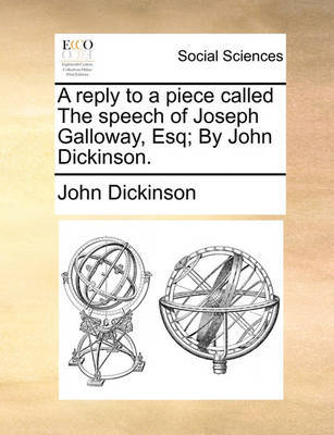 A Reply to a Piece Called the Speech of Joseph Galloway, Esq; By John Dickinson by John Dickinson