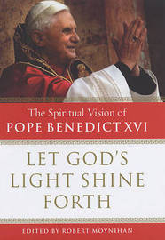 Let God's Light Shine Forth: the Spiritual Vision of Pope Benedict XVI by Robert Moynihan