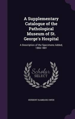 A Supplementary Catalogue of the Pathological Museum of St. George's Hospital by Herbert Isambard Owen