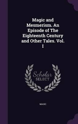 Magic and Mesmerism. an Episode of the Eighteenth Century and Other Tales. Vol. I by Magic image