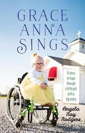 Grace Anna Sings: A Story of Hope Through a Little Girl with a Big Voice by Angela Rodgers