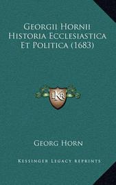 Georgii Hornii Historia Ecclesiastica Et Politica (1683) by Georg Horn