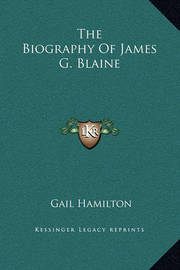 The Biography of James G. Blaine by Gail Hamilton
