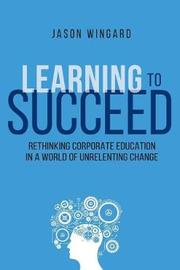 Learning To Succeed by Jason Wingard