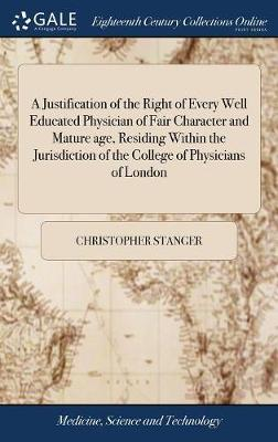 A Justification of the Right of Every Well Educated Physician of Fair Character and Mature Age, Residing Within the Jurisdiction of the College of Physicians of London by Christopher Stanger