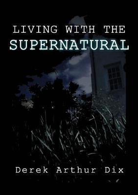 Living with the Supernatural by Derek Arthur Dix