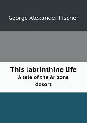 This Labrinthine Life a Tale of the Arizona Desert by George Alexander Fischer