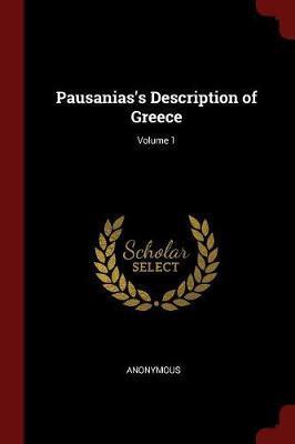 Pausanias's Description of Greece; Volume 1 by * Anonymous