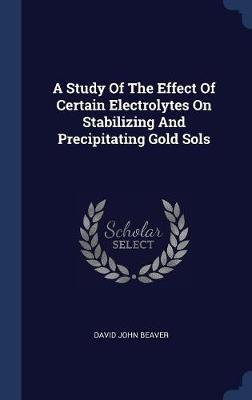 A Study of the Effect of Certain Electrolytes on Stabilizing and Precipitating Gold Sols by David John Beaver