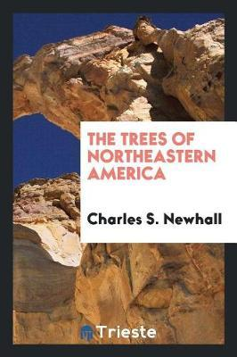 The Trees of Northeastern America by Charles S. Newhall