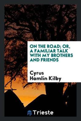 On the Road; Or, a Familiar Talk with My Brothers and Friends by Cyrus Hamlin Kilby