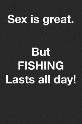 Sex is great but fishing lasts all day. by Fishing Notebooks