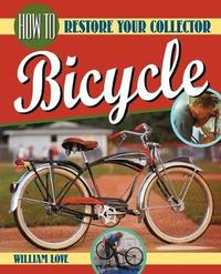 How to Restore Your Collector Bicycle by William M Love