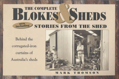 The Complete Blokes and Sheds: Now Including Stories from the Shed - Behind the Corrugated-iron Curtains of Australia's Sheds by Mark Thomson image