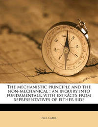 The Mechanistic Principle and the Non-Mechanical: An Inquiry Into Fundamentals, with Extracts from Representatives of Either Side by Dr Paul Carus