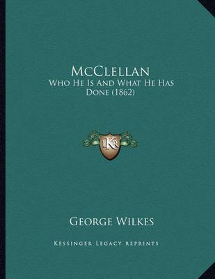 McClellan: Who He Is and What He Has Done (1862) by George Wilkes