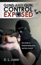 Guns and Gun Control Exposed: The Guide to Understanding Guns and Gun Control by D L Jobin